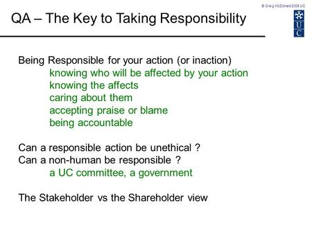 © Craig McDonald 2005 UC QA – The Key to Taking Responsibility Being Responsible for your action (or inaction) knowing who will be affected by your action.