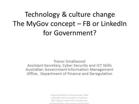 Technology & culture change The MyGov concept – FB or LinkedIn for Government? Trevor Smallwood Assistant Secretary, Cyber Security and ICT Skills Australian.