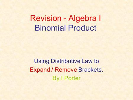 Revision - Algebra I Binomial Product Using Distributive Law to Expand / Remove Brackets. By I Porter.