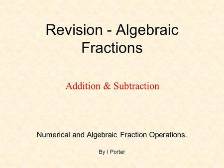 Revision - Algebraic Fractions Numerical and Algebraic Fraction Operations. By I Porter Addition & Subtraction.