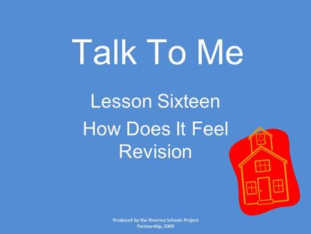 Produced by the Riverina Schools Project Partnership, 2009 Talk To Me Lesson Sixteen How Does It Feel Revision.
