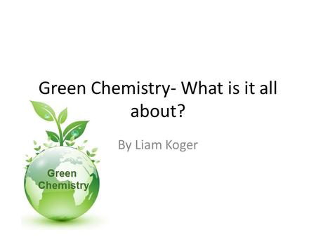 Green Chemistry- What is it all about? By Liam Koger.