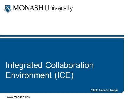 Www.monash.edu Integrated Collaboration Environment (ICE) Click here to begin.