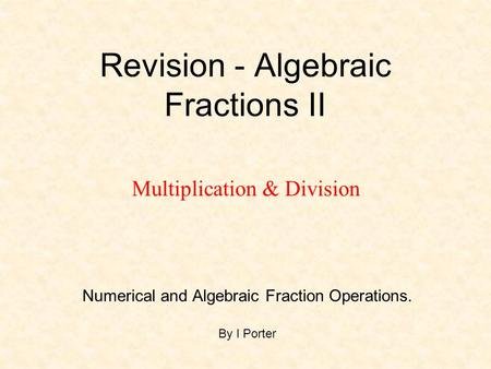 Revision - Algebraic Fractions II Numerical and Algebraic Fraction Operations. By I Porter Multiplication & Division.