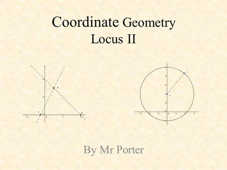 Coordinate Geometry Locus II By Mr Porter. A circle may be defined as the set of all points, P, in a plane at a given distance from a fixed point in the.