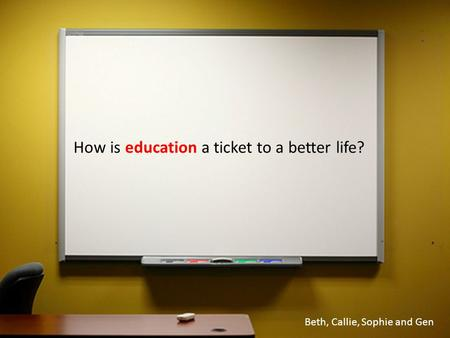 How is education a ticket to a better life? Beth, Callie, Sophie and Gen.