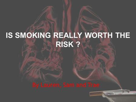 IS SMOKING REALLY WORTH THE RISK ? By Lauren, Sam and Trae.
