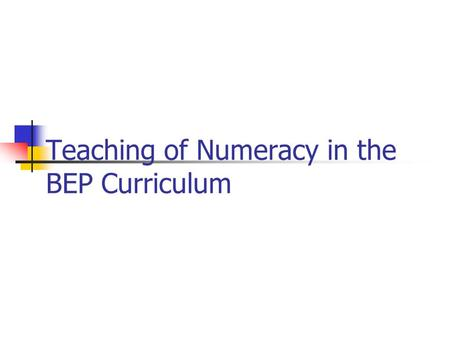Teaching of Numeracy in the BEP Curriculum. BEP Throughlines Creating Personal Futures Developing Literate and Numerate Citizens Enhancing Skills and.