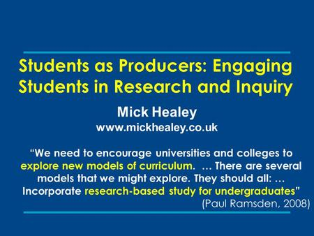"Students as Producers: Engaging Students in Research and Inquiry Mick Healey www.mickhealey.co.uk ""We need to encourage universities and colleges to explore."