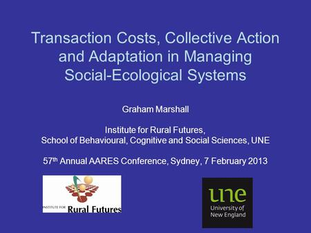 Transaction Costs, Collective Action and Adaptation in Managing Social-Ecological Systems Graham Marshall Institute for Rural Futures, School of Behavioural,
