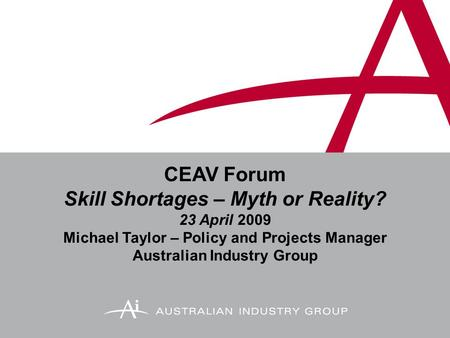 CEAV Forum Skill Shortages – Myth or Reality? 23 April 2009 Michael Taylor – Policy and Projects Manager Australian Industry Group.