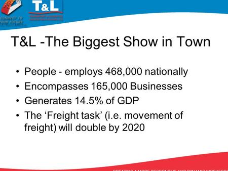 T&L -The Biggest Show in Town People - employs 468,000 nationally Encompasses 165,000 Businesses Generates 14.5% of GDP The 'Freight task' (i.e. movement.