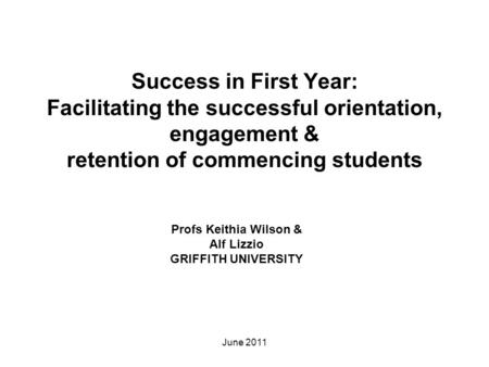 Success in First Year: Facilitating the successful orientation, engagement & retention of commencing students Profs Keithia Wilson & Alf Lizzio GRIFFITH.