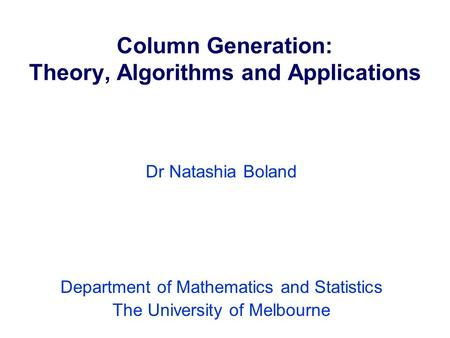 Column Generation: Theory, Algorithms and Applications Dr Natashia Boland Department of Mathematics and Statistics The University of Melbourne.