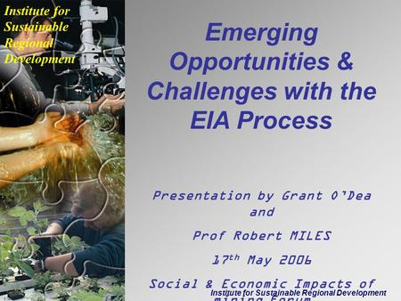 Institute for Sustainable Regional Development Emerging Opportunities & Challenges with the EIA Process Presentation by Grant O'Dea and Prof Robert MILES.