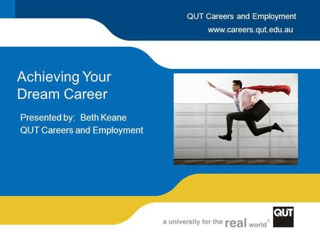 Www.careers.qut.edu.au QUT Careers and Employment Achieving Your Dream Career Presented by: Beth Keane QUT Careers and Employment.