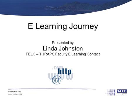 Presentation Title Version X.X Month XXXX E Learning Journey Presented by Linda Johnston FELC – THRAPS Faculty E Learning Contact.