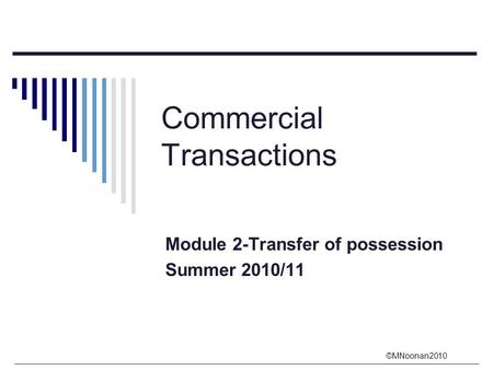 ©MNoonan2010 Commercial Transactions Module 2-Transfer of possession Summer 2010/11.