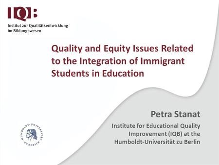 Quality and Equity Issues Related to the Integration of Immigrant Students in Education Petra Stanat Institute for Educational Quality Improvement (IQB)