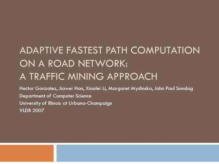ADAPTIVE FASTEST PATH COMPUTATION ON A ROAD NETWORK: A TRAFFIC MINING APPROACH Hector Gonzalez, Jiawei Han, Xiaolei Li, Margaret Myslinska, John Paul Sondag.