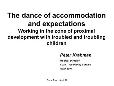 Coral Tree April 07 The dance of accommodation and expectations Working in the zone of proximal development with troubled and troubling children Peter.