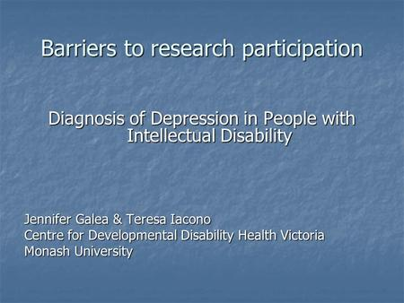 Barriers to research participation Diagnosis of Depression in People with Intellectual Disability Jennifer Galea & Teresa Iacono Centre for Developmental.