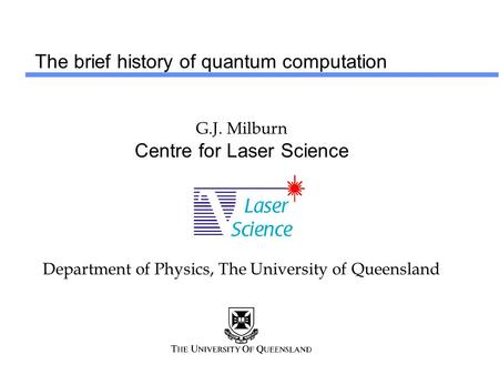 The brief history of quantum computation G.J. Milburn Centre for Laser Science Department of Physics, The University of Queensland.