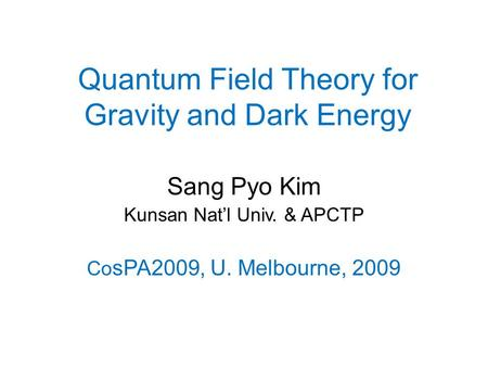 Quantum Field Theory for Gravity and Dark Energy Sang Pyo Kim Kunsan Nat'l Univ. & APCTP Co sPA2009, U. Melbourne, 2009.