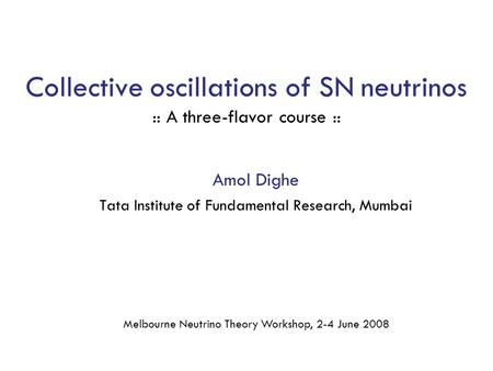 Collective oscillations of SN neutrinos :: A three-flavor course :: Amol Dighe Tata Institute of Fundamental Research, Mumbai Melbourne Neutrino Theory.