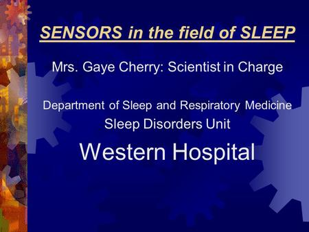 SENSORS in the field of SLEEP Mrs. Gaye Cherry: Scientist in Charge Department of Sleep and Respiratory Medicine Sleep Disorders Unit Western Hospital.
