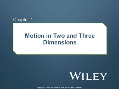 Motion in Two and Three Dimensions Chapter 4 Copyright © 2014 John Wiley & Sons, Inc. All rights reserved.