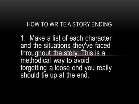 1. Make a list of each character and the situations they've faced throughout the story. This is a methodical way to avoid forgetting a loose end you really.