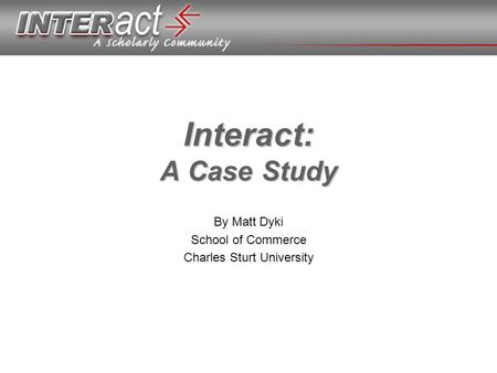Interact: A Case Study By Matt Dyki School of Commerce Charles Sturt University.