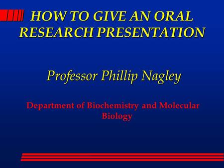 HOW TO GIVE AN ORAL RESEARCH PRESENTATION Department of Biochemistry and Molecular Biology Professor Phillip Nagley.