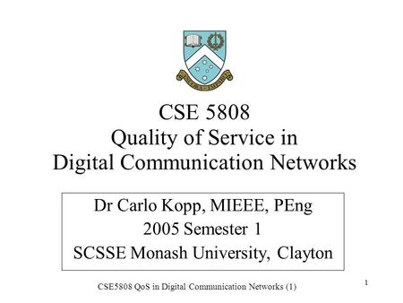 CSE5808 QoS in Digital Communication Networks (1) 1 CSE 5808 Quality of Service in Digital Communication Networks Dr Carlo Kopp, MIEEE, PEng 2005 Semester.