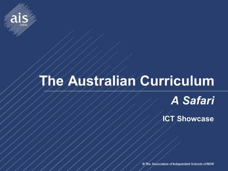 © The Association of Independent Schools of NSW The Australian Curriculum A Safari ICT Showcase.
