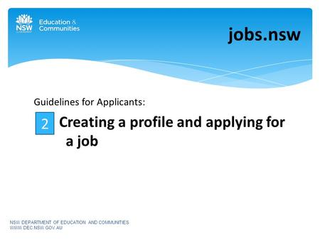 Guidelines for Applicants: Creating a profile and applying for a job jobs.nsw NSW DEPARTMENT OF EDUCATION AND COMMUNITIES WWW.DEC.NSW.GOV.AU 2.