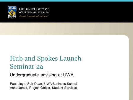 Hub and Spokes Launch Seminar 2a Paul Lloyd, Sub-Dean, UWA Business School Asha Jones, Project Officer, Student Services Undergraduate advising at UWA.