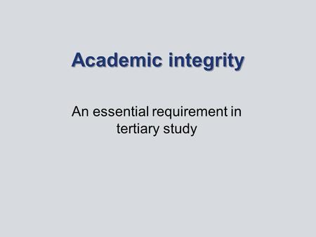 Academic integrity An essential requirement in tertiary study.