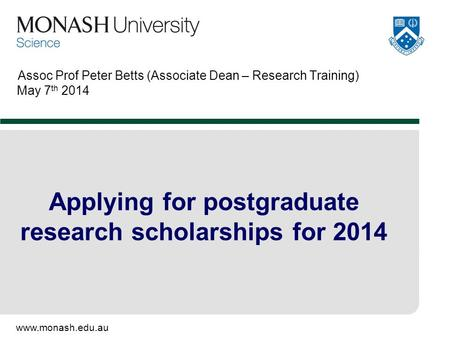 Www.monash.edu.au Assoc Prof Peter Betts (Associate Dean – Research Training) May 7 th 2014 Applying for postgraduate research scholarships for 2014.