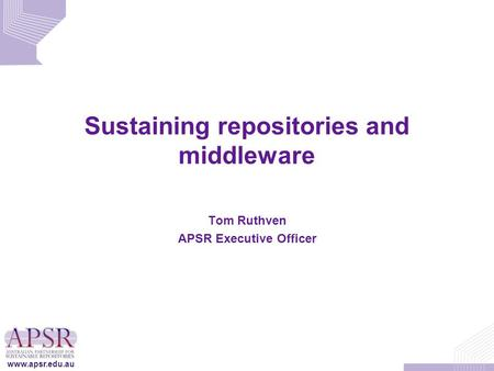 Www.apsr.edu.au Sustaining repositories and middleware Tom Ruthven APSR Executive Officer.