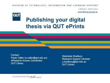 LIBRARY SERVICES  Publishing your digital thesis via QUT ePrints Contact: Paula Callan