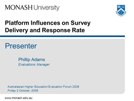 Www.monash.edu.au Platform Influences on Survey Delivery and Response Rate Presenter Phillip Adams Evaluations Manager Australasian Higher Education Evaluation.