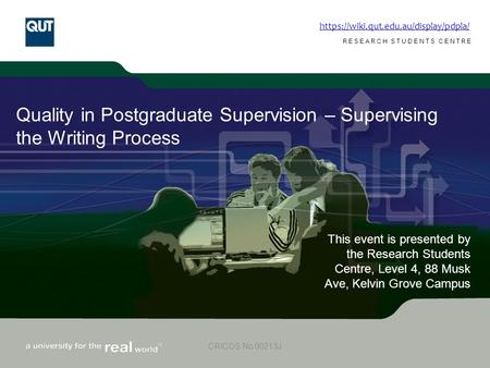 Www.rsc.qut.edu.au RESEARCH STUDENTS CENTRE CRICOS No 00213J Quality in Postgraduate Supervision – Supervising the Writing Process This event is presented.