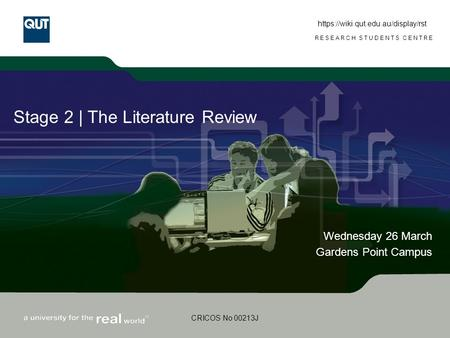 RESEARCH STUDENTS CENTRE CRICOS No 00213J Stage 2 | The Literature Review Wednesday 26 March Gardens Point Campus https://wiki.qut.edu.au/display/rst.