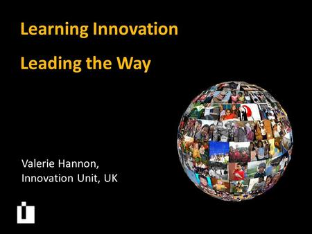 Learning Innovation Leading the Way Valerie Hannon, Innovation Unit, UK.