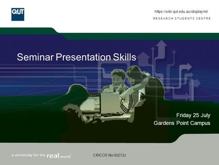 RESEARCH STUDENTS CENTRE CRICOS No 00213J Seminar Presentation Skills Friday 25 July Gardens Point Campus https://wiki.qut.edu.au/display/rst.