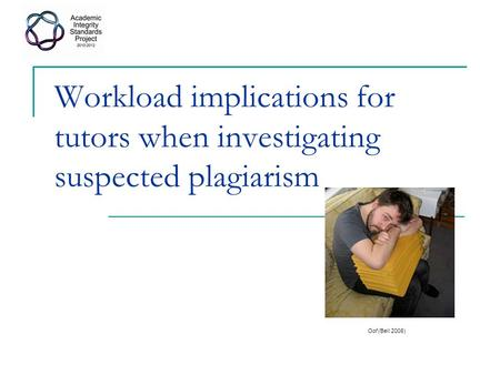 Workload implications for tutors when investigating suspected plagiarism Oof (Bell 2008)