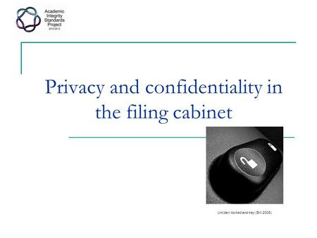 Privacy and confidentiality in the filing cabinet Un(der) locked and key (Bill 2008)