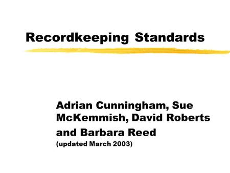 Recordkeeping Standards Adrian Cunningham, Sue McKemmish, David Roberts and Barbara Reed (updated March 2003)